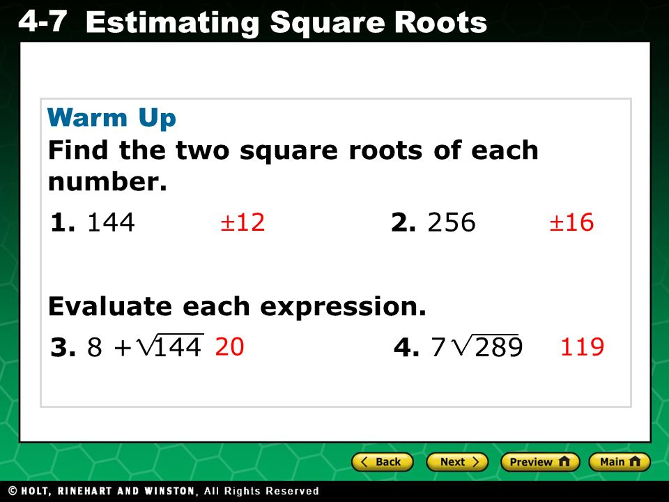 Evaluating Algebraic Expressions 4-7 Estimating Square Roots Warm Up Find the two square roots of each number. Evaluate each expression. 1216 20 119 1