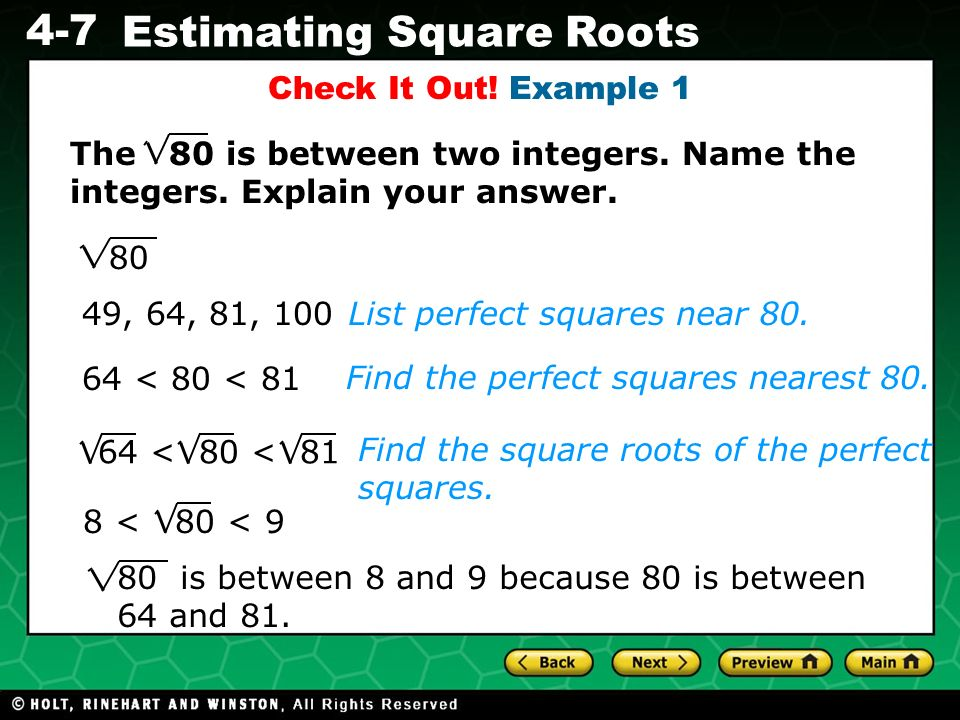 Evaluating Algebraic Expressions 4-7 Estimating Square Roots Check It Out! Example 1 List perfect squares near 80.49, 64, 81, 100 64 < 80 < 81 Find th