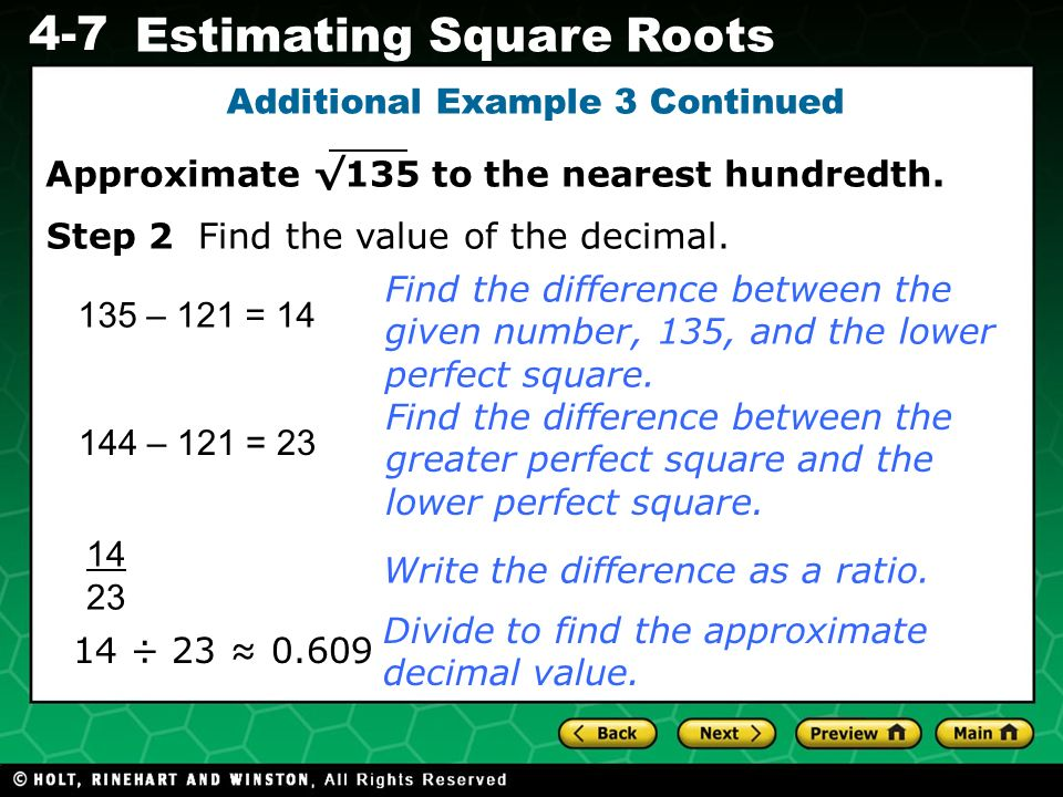 Evaluating Algebraic Expressions 4-7 Estimating Square Roots Additional Example 3 Continued 135 – 121 = 14 14 ÷ 23 0.609 Find the difference between t