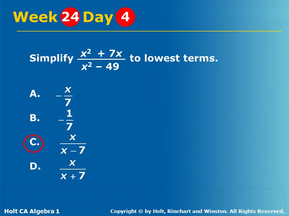 Holt CA Algebra 1 Copyright © by Holt, Rinehart and Winston. All Rights Reserved. Simplify to lowest terms. A. B. C. D. Week Day 244 x 2 + 7x x 2 – 49