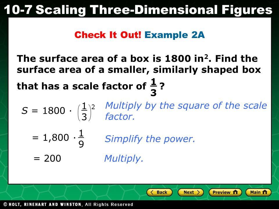 Holt CA Course 1 10-7Scaling Three-Dimensional Figures 1313 S = 1800 · 1313 2 = 1,800 · 1919 = 200 Multiply by the square of the scale factor.