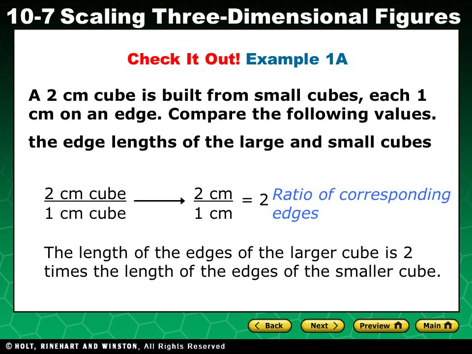 Holt CA Course 1 10-7Scaling Three-Dimensional Figures A 2 cm cube is built from small cubes, each 1 cm on an edge.