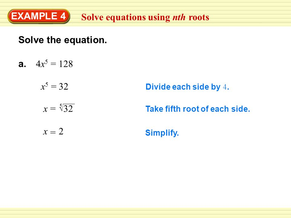 EXAMPLE 4 Solve equations using nth roots Solve the equation. a. 4x 5 = 128 Divide each side by 4. x5x5 32= Take fifth root of each side. x= 32 5 Simp