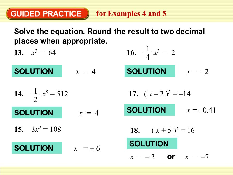 GUIDED PRACTICE for Examples 4 and 5 Solve the equation. Round the result to two decimal places when appropriate. 13. x 3 = 64 x = 4 SOLUTION 14. 1 2