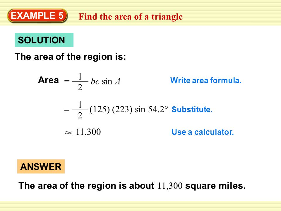 EXAMPLE 5 Find the area of a triangle SOLUTION The area of the region is: Area = bc sin A 1 2 1 2 = (125) (223) sin 54.2° 11,300 Write area formula. S