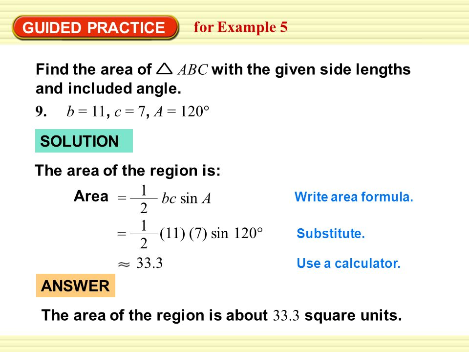 GUIDED PRACTICE for Example 5 Find the area of ABC with the given side lengths and included angle. 9. b = 11, c = 7, A = 120° SOLUTION The area of the