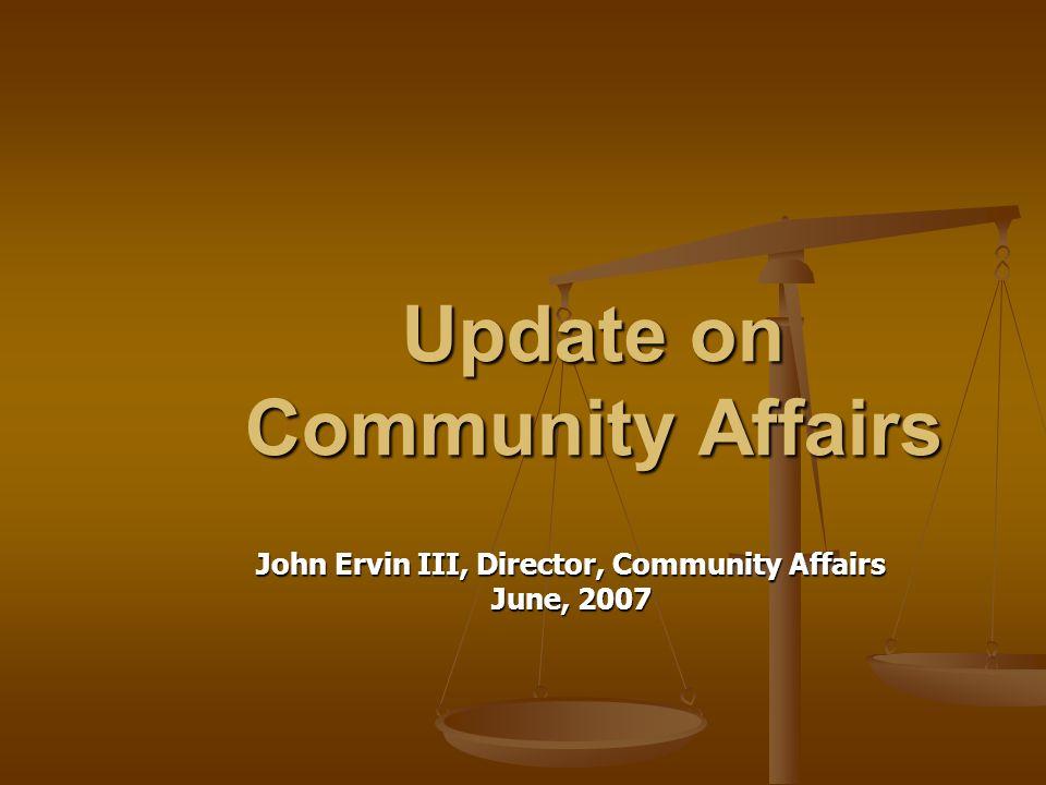 Update on Community Affairs John Ervin III, Director, Community Affairs June, 2007