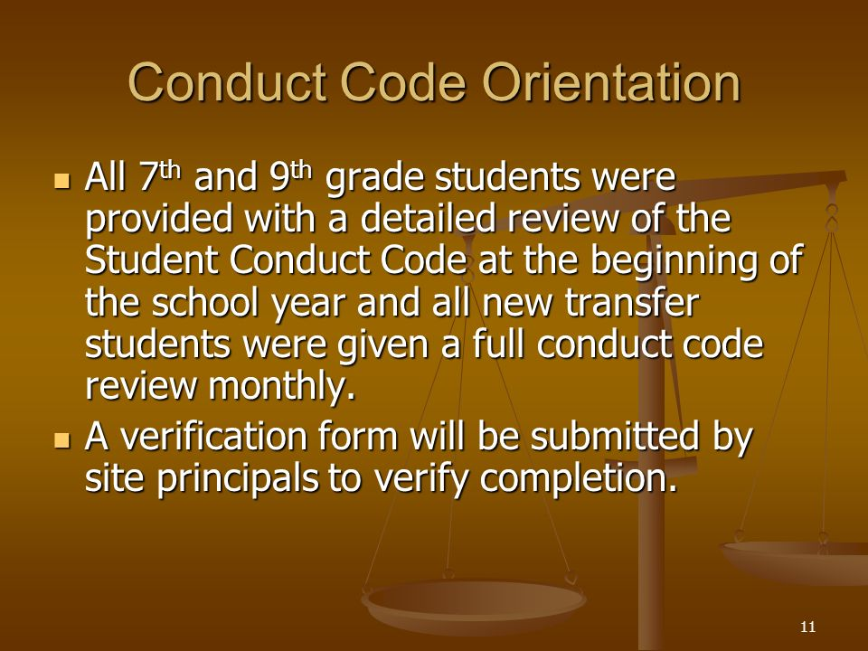 11 Conduct Code Orientation All 7 th and 9 th grade students were provided with a detailed review of the Student Conduct Code at the beginning of the school year and all new transfer students were given a full conduct code review monthly.