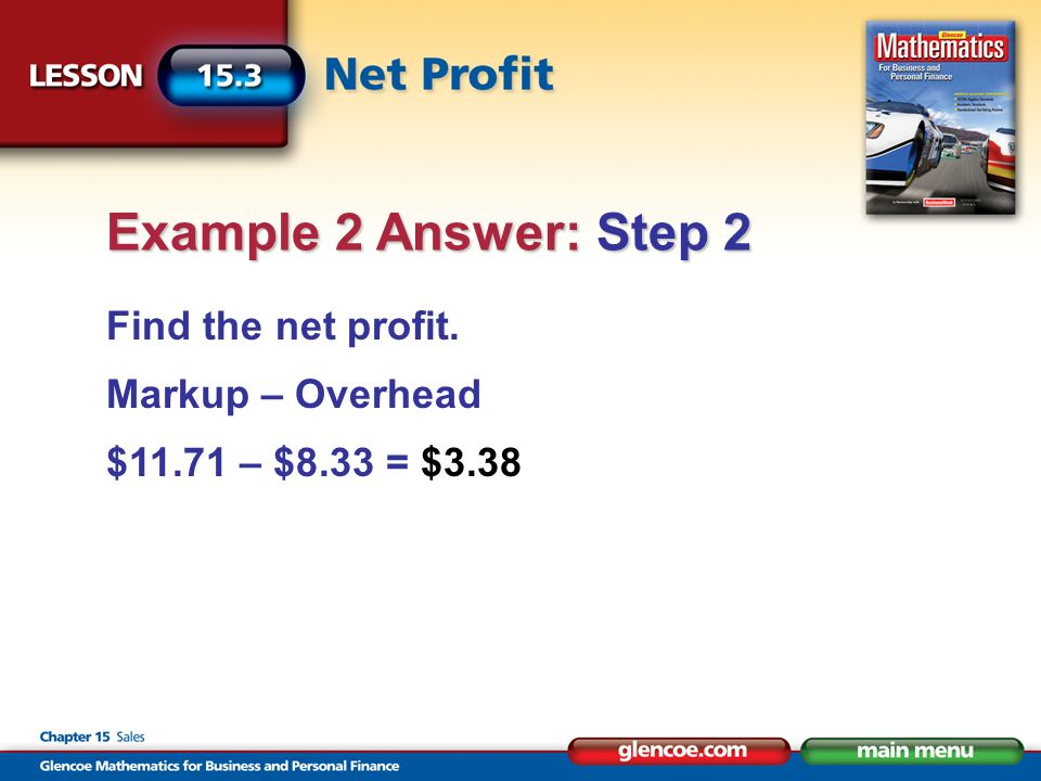 Find the net profit. Markup – Overhead $11.71 – $8.33 = $3.38 Example 2 Answer: Step 2