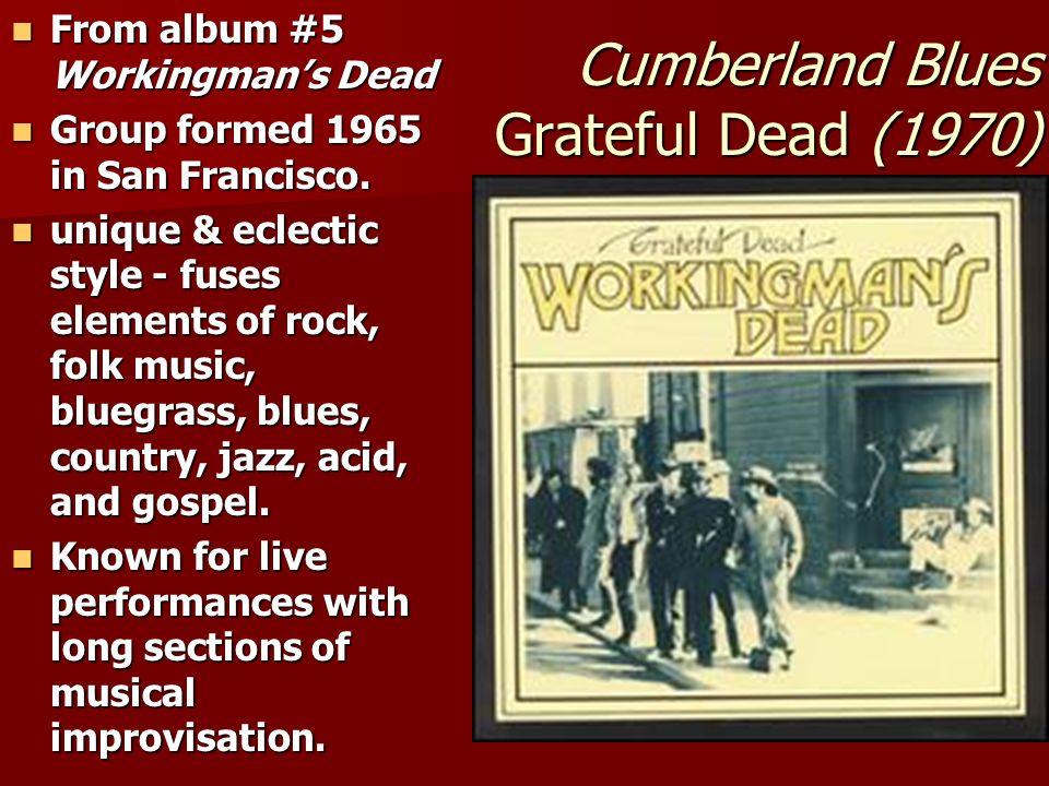 Cumberland Blues Grateful Dead (1970) From album #5 Workingmans Dead From album #5 Workingmans Dead Group formed 1965 in San Francisco.