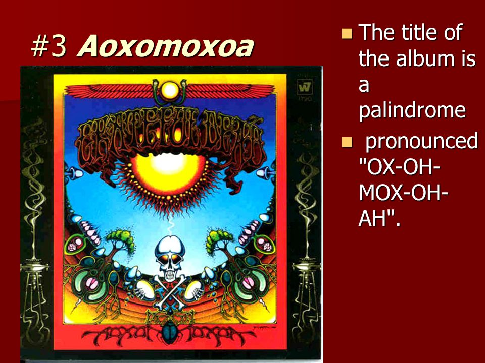 #3 Aoxomoxoa The title of the album is a palindrome The title of the album is a palindrome pronounced OX-OH- MOX-OH- AH .