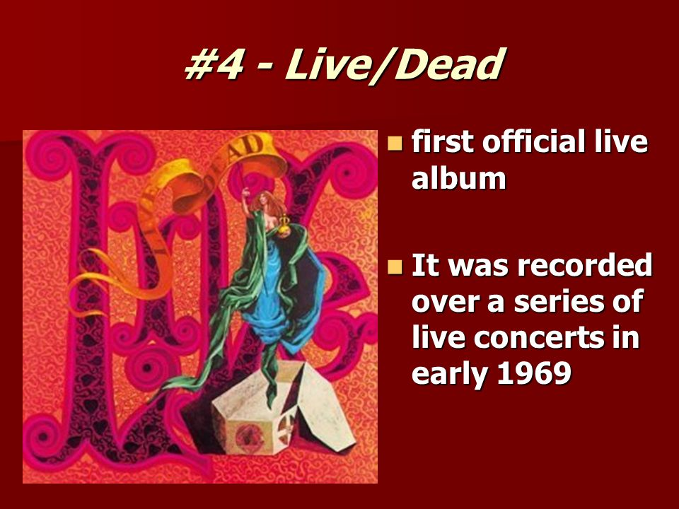 #4 - Live/Dead first official live album first official live album It was recorded over a series of live concerts in early 1969 It was recorded over a series of live concerts in early 1969