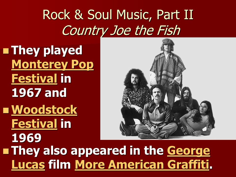 Rock & Soul Music, Part II Country Joe the Fish They played Monterey Pop Festival in 1967 and They played Monterey Pop Festival in 1967 and Monterey P