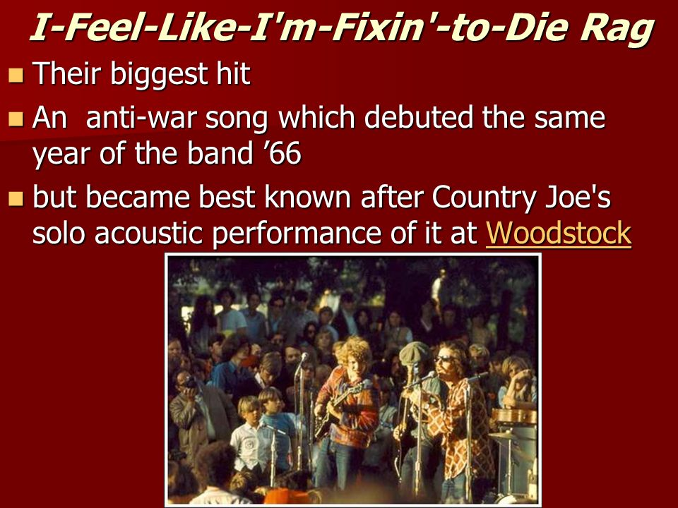 I-Feel-Like-I'm-Fixin'-to-Die Rag Their biggest hit Their biggest hit An anti-war song which debuted the same year of the band 66 An anti-war song whi