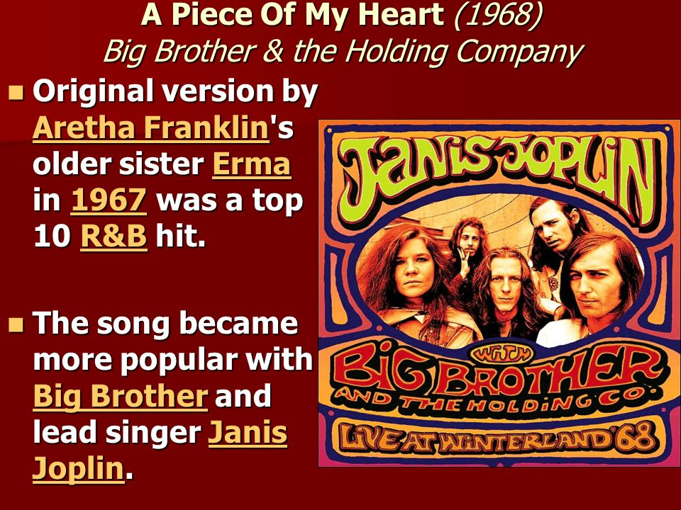 A Piece Of My Heart (1968) Big Brother & the Holding Company Original version by Aretha Franklin's older sister Erma in 1967 was a top 10 R&B hit. Ori