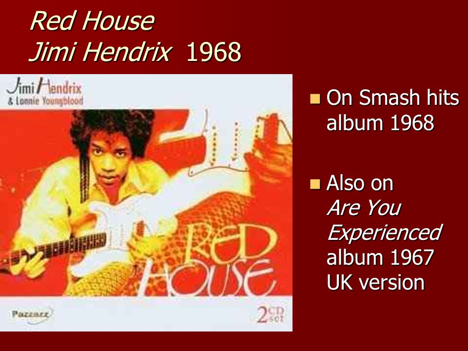 Red House Jimi Hendrix 1968 On Smash hits album 1968 On Smash hits album 1968 Also on Are You Experienced album 1967 UK version Also on Are You Experienced album 1967 UK version