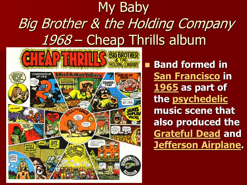 My Baby Big Brother & the Holding Company 1968 – Cheap Thrills album Band formed in San Francisco in 1965 as part of the psychedelic music scene that also produced the Grateful Dead and Jefferson Airplane.