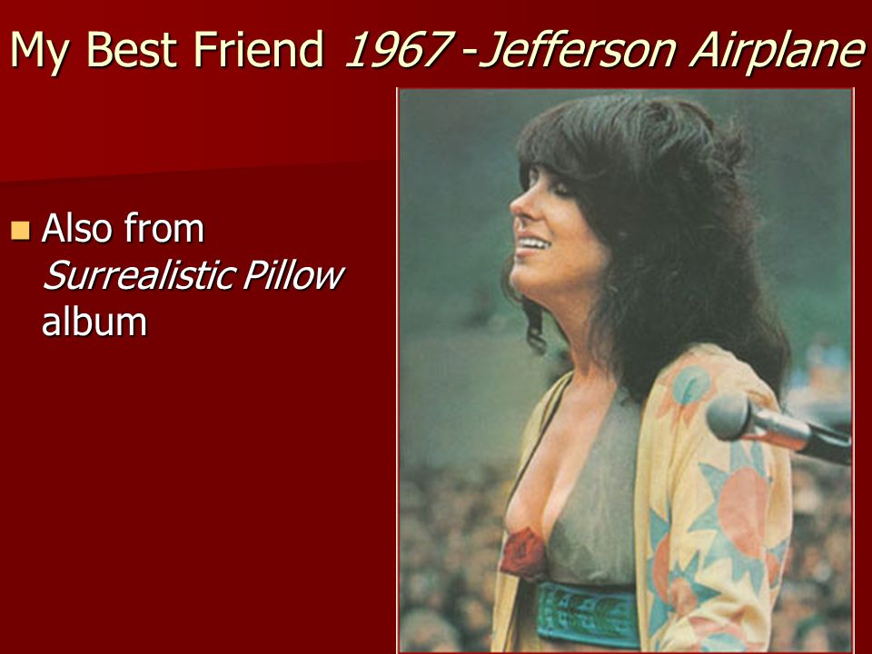 My Best Friend 1967 -Jefferson Airplane Also from Surrealistic Pillow album Also from Surrealistic Pillow album