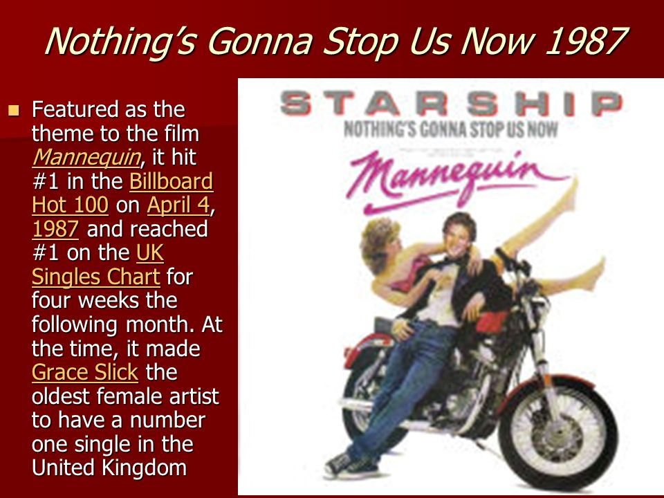 Nothings Gonna Stop Us Now 1987 Featured as the theme to the film Mannequin, it hit #1 in the Billboard Hot 100 on April 4, 1987 and reached #1 on the
