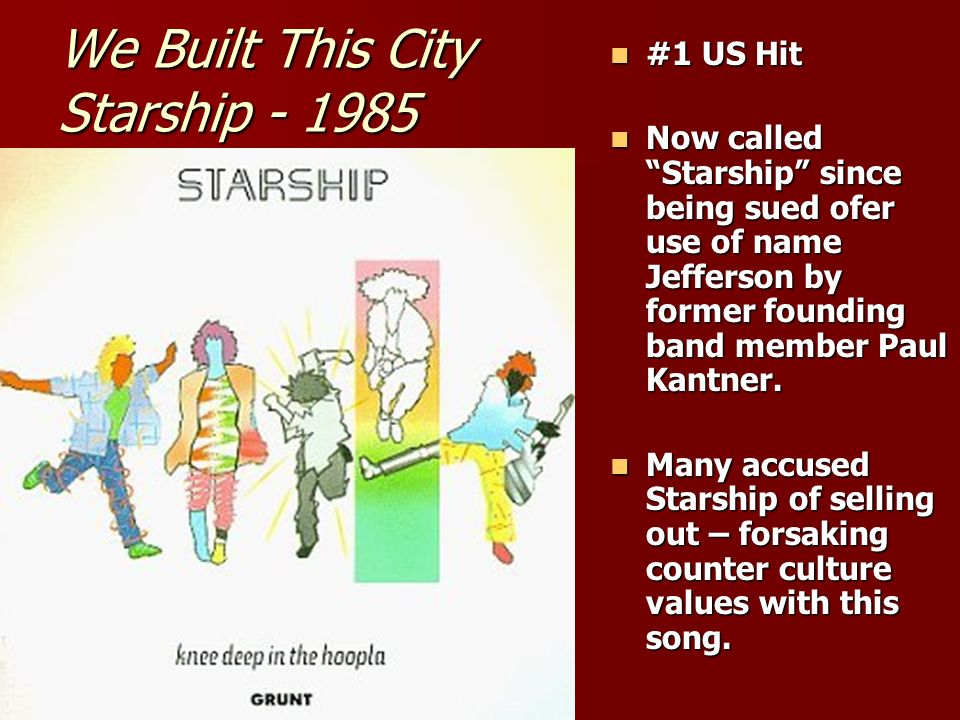 We Built This City Starship - 1985 #1 US Hit #1 US Hit Now called Starship since being sued ofer use of name Jefferson by former founding band member Paul Kantner.