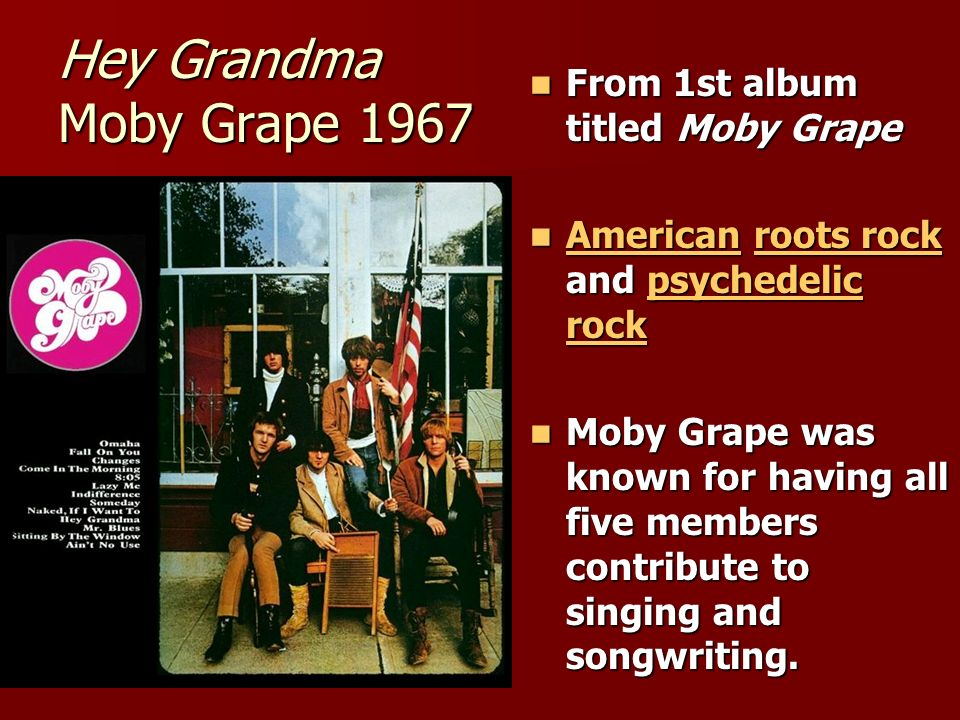 Hey Grandma Moby Grape 1967 From 1st album titled Moby Grape From 1st album titled Moby Grape American roots rock and psychedelic rock American roots rock and psychedelic rock Americanroots rockpsychedelic rock Americanroots rockpsychedelic rock Moby Grape was known for having all five members contribute to singing and songwriting.