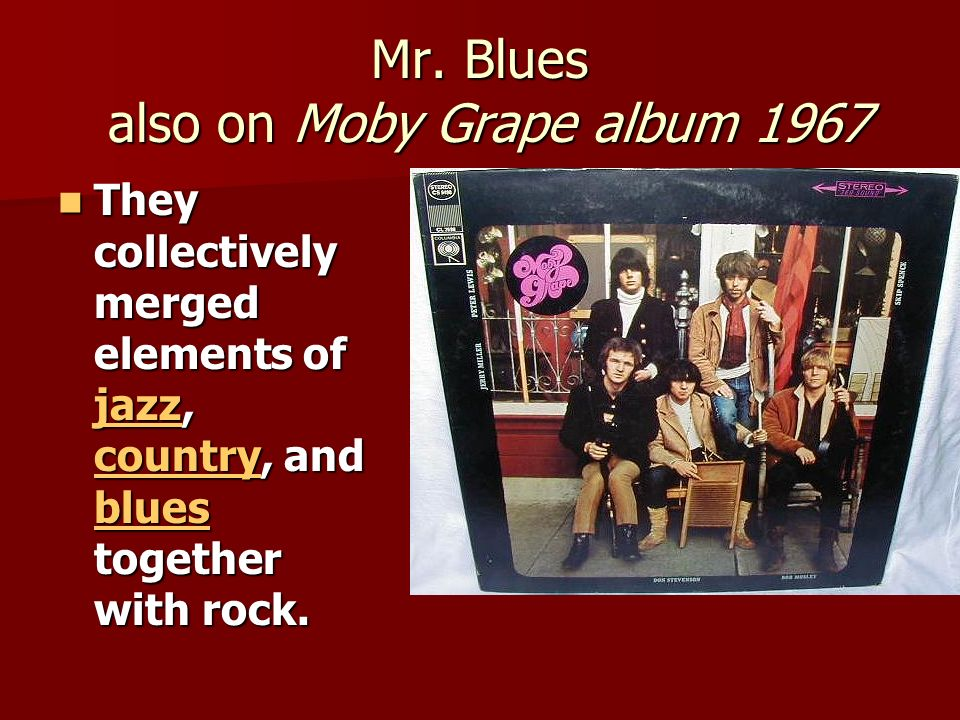 Mr. Blues also on Moby Grape album 1967 They collectively merged elements of jazz, country, and blues together with rock. They collectively merged ele
