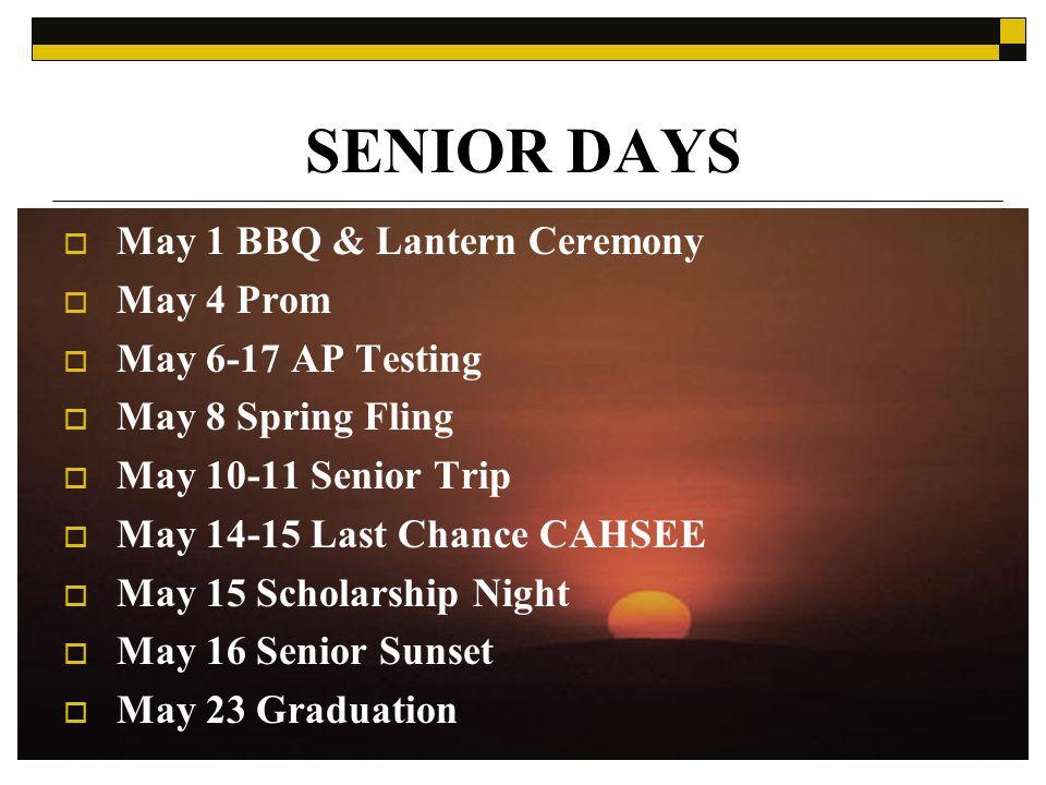 SENIOR DAYS May 1 BBQ & Lantern Ceremony May 4 Prom May 6-17 AP Testing May 8 Spring Fling May 10-11 Senior Trip May 14-15 Last Chance CAHSEE May 15 Scholarship Night May 16 Senior Sunset May 23 Graduation