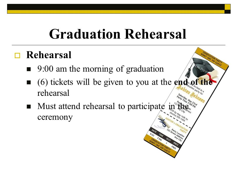 Graduation Rehearsal Rehearsal 9:00 am the morning of graduation (6) tickets will be given to you at the end of the rehearsal Must attend rehearsal to