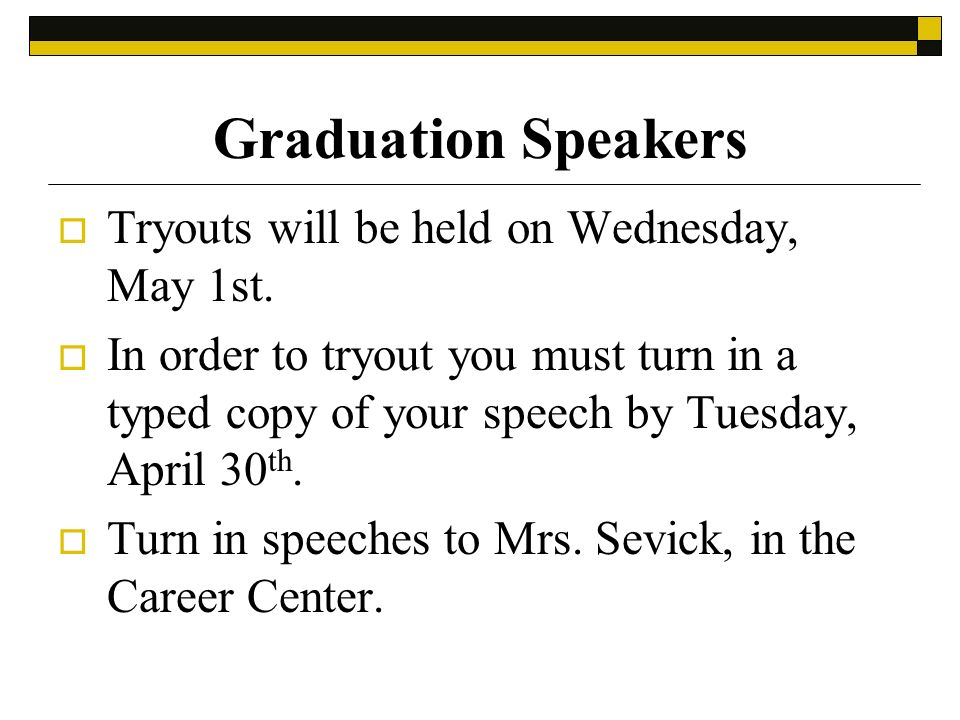 Graduation Speakers Tryouts will be held on Wednesday, May 1st. In order to tryout you must turn in a typed copy of your speech by Tuesday, April 30 t