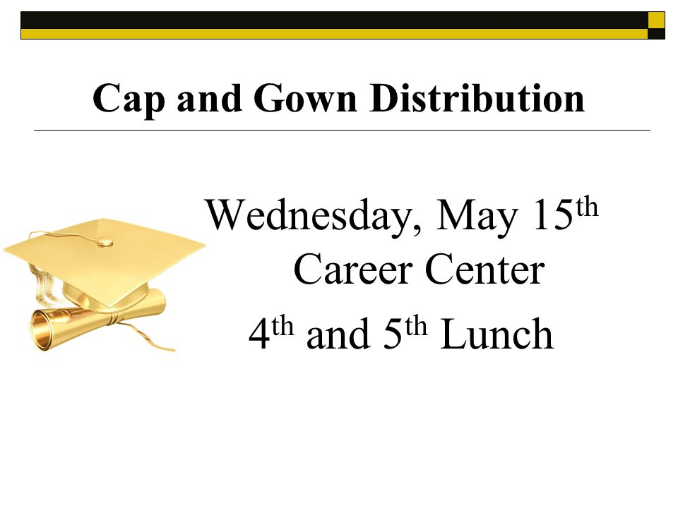Cap and Gown Distribution Wednesday, May 15 th Career Center 4 th and 5 th Lunch