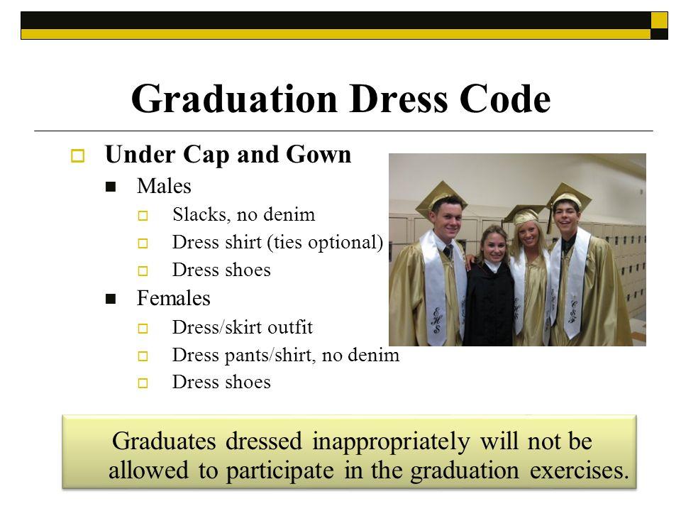 Graduation Dress Code Under Cap and Gown Males Slacks, no denim Dress shirt (ties optional) Dress shoes Females Dress/skirt outfit Dress pants/shirt,