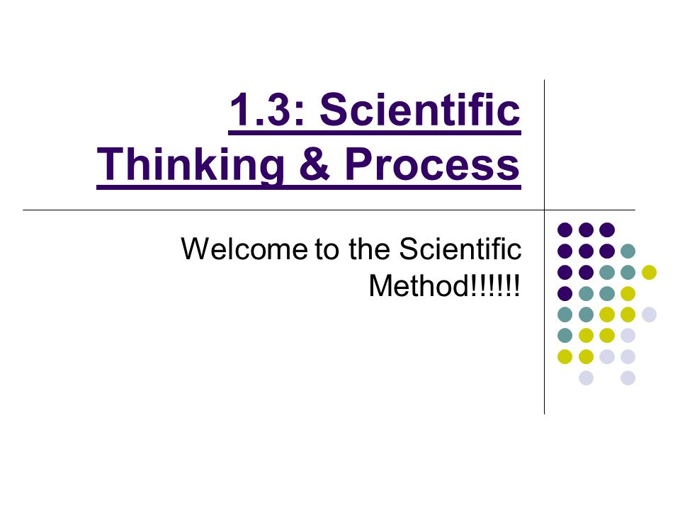 1.3: Scientific Thinking & Process Welcome to the Scientific Method!!!!!!