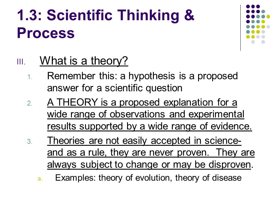 III. What is a theory? 1. Remember this: a hypothesis is a proposed answer for a scientific question 2. A THEORY is a proposed explanation for a wide