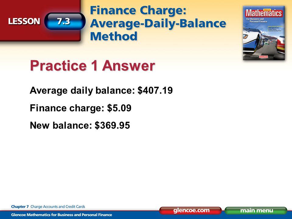 Average daily balance: $407.19 Finance charge: $5.09 New balance: $369.95 Practice 1 Answer