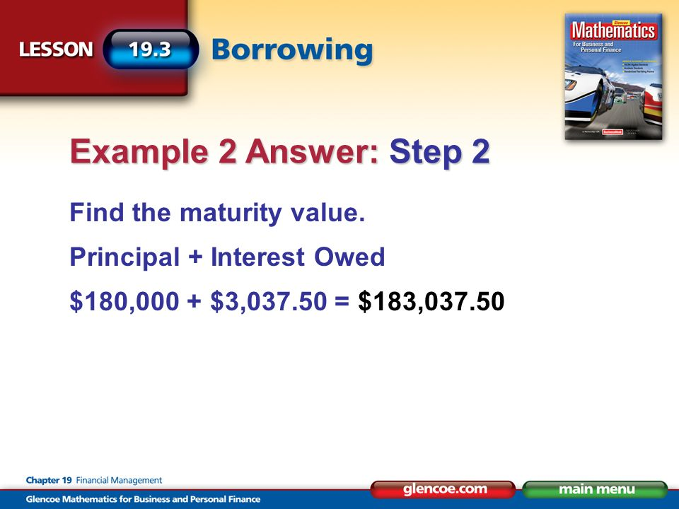 Find the maturity value. Principal + Interest Owed $180,000 + $3,037.50 = $183,037.50 Example 2 Answer: Step 2