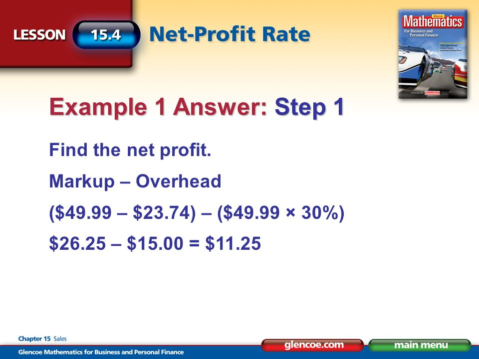 Find the net profit. Markup – Overhead ($49.99 – $23.74) – ($49.99 × 30%) $26.25 – $15.00 = $11.25 Example 1 Answer: Step 1