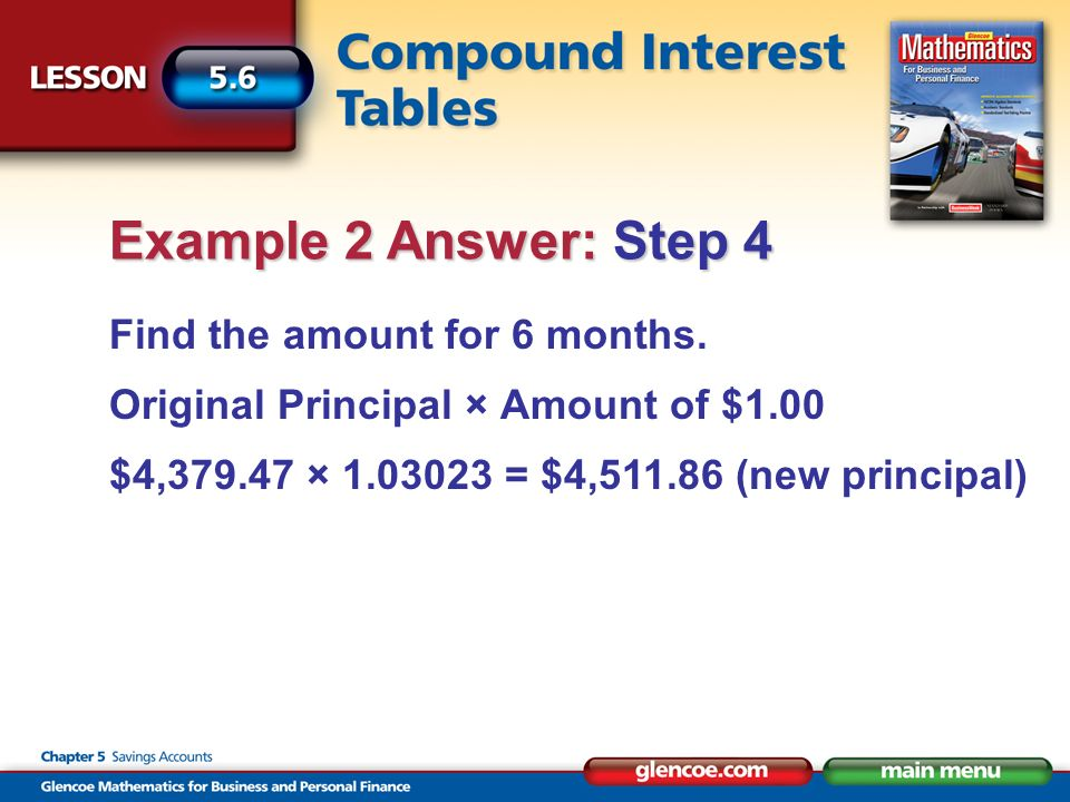 Find the amount for 6 months. Original Principal × Amount of $1.00 $4,379.47 × 1.03023 = $4,511.86 (new principal) Example 2 Answer: Step 4