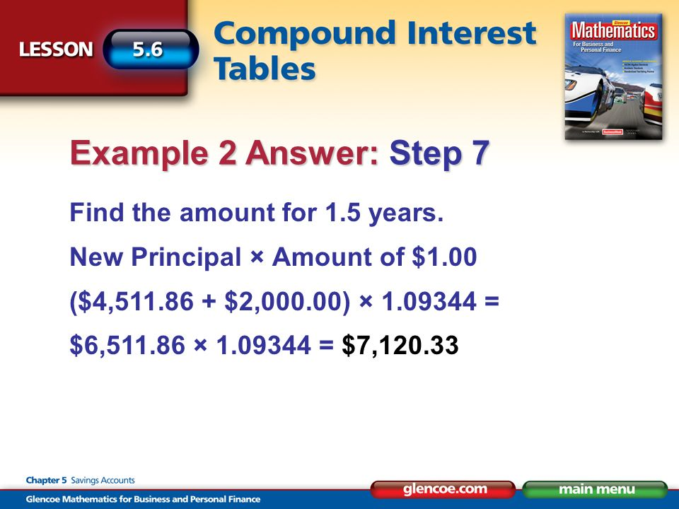 Find the amount for 1.5 years. New Principal × Amount of $1.00 ($4,511.86 + $2,000.00) × 1.09344 = $6,511.86 × 1.09344 = $7,120.33 Example 2 Answer: S