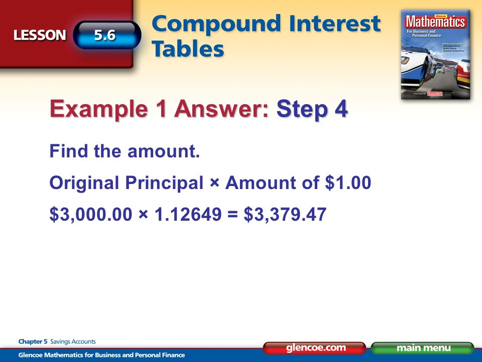 Find the amount. Original Principal × Amount of $1.00 $3,000.00 × 1.12649 = $3,379.47 Example 1 Answer: Step 4