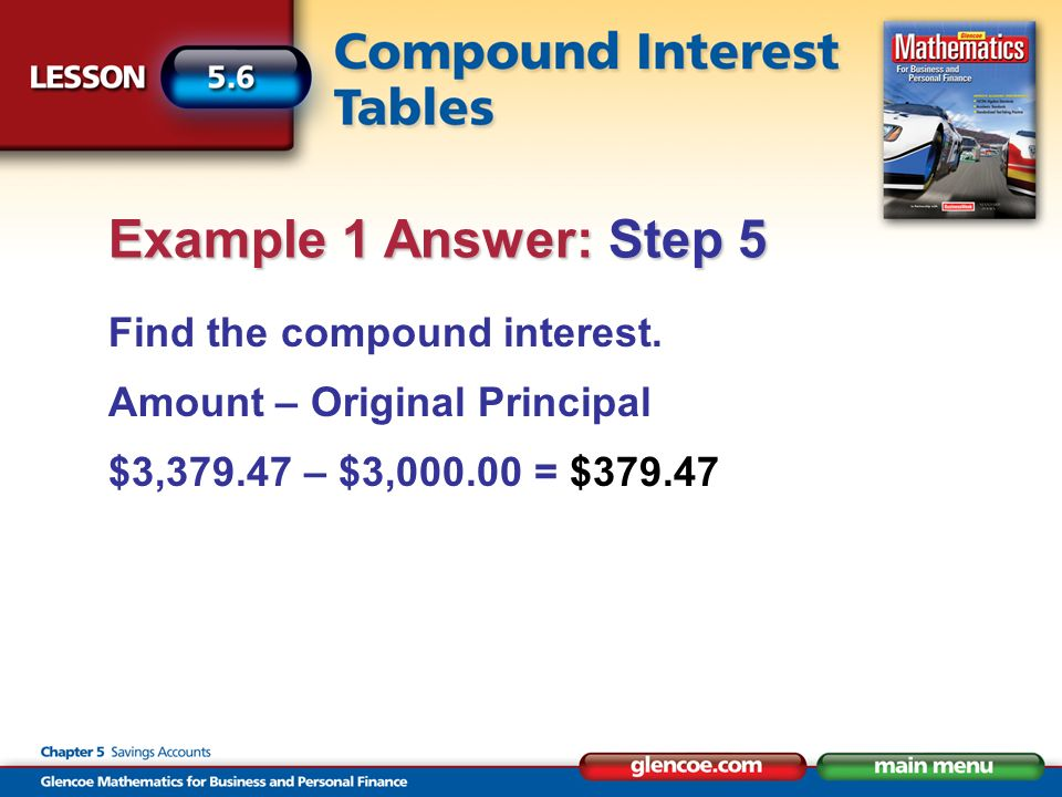 Find the compound interest. Amount – Original Principal $3,379.47 – $3,000.00 = $379.47 Example 1 Answer: Step 5