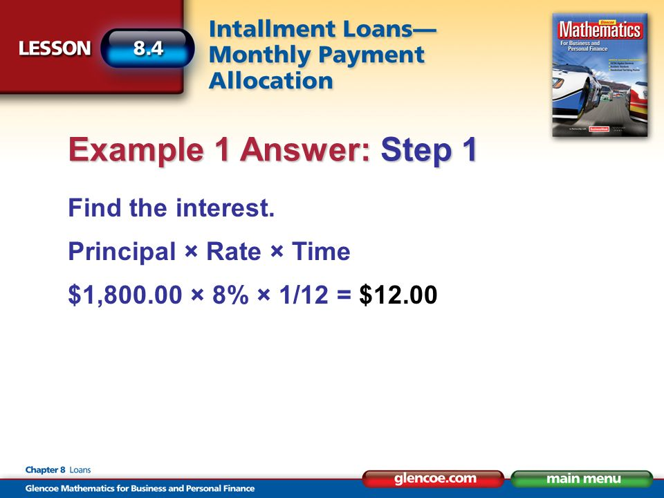Find the interest. Principal × Rate × Time $1,800.00 × 8% × 1/12 = $12.00 Example 1 Answer: Step 1