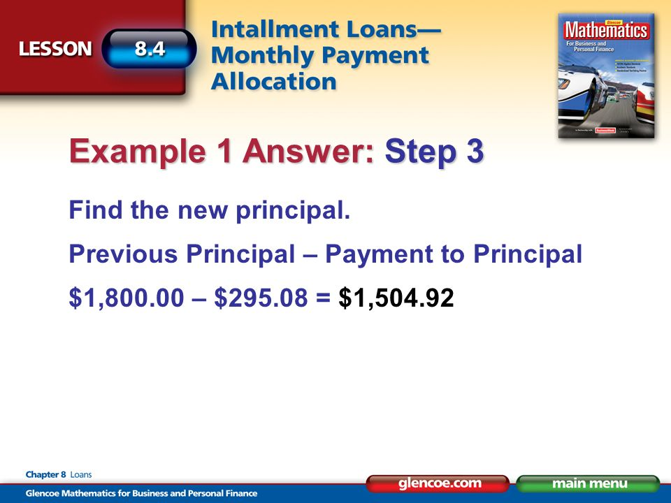 Find the new principal. Previous Principal – Payment to Principal $1,800.00 – $295.08 = $1,504.92 Example 1 Answer: Step 3