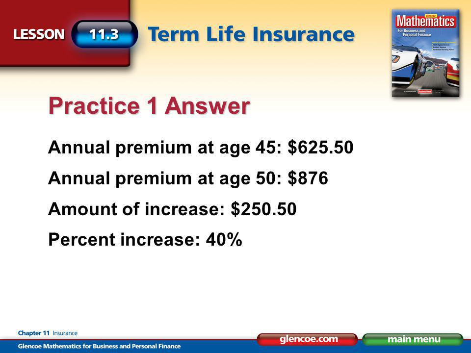 Annual premium at age 45: $625.50 Annual premium at age 50: $876 Amount of increase: $250.50 Percent increase: 40% Practice 1 Answer