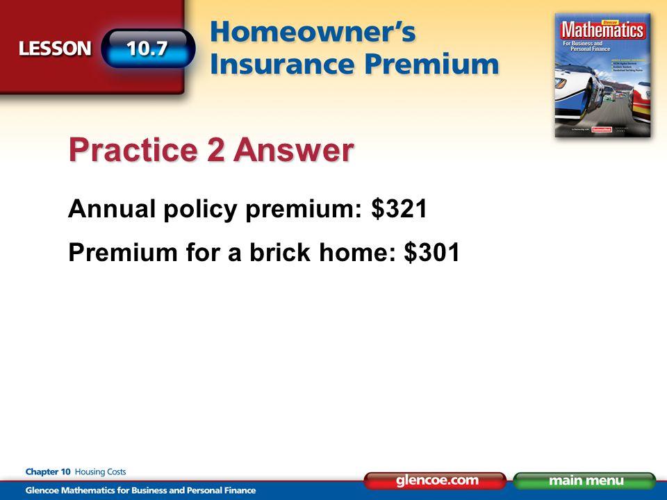 Annual policy premium: $321 Premium for a brick home: $301 Practice 2 Answer