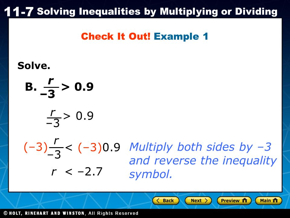 Holt CA Course 1 11-7 Solving Inequalities by Multiplying or Dividing Solve. r B. > 0.9 r –3 > 0.9 r < (–3)0.9 (–3) r < –2.7 –3 Multiply both sides by