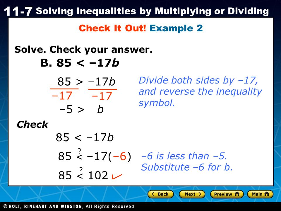 Holt CA Course 1 11-7 Solving Inequalities by Multiplying or Dividing Solve. Check your answer. Check It Out! Example 2 B. 85 < –17b 85 > –17b –17 –5