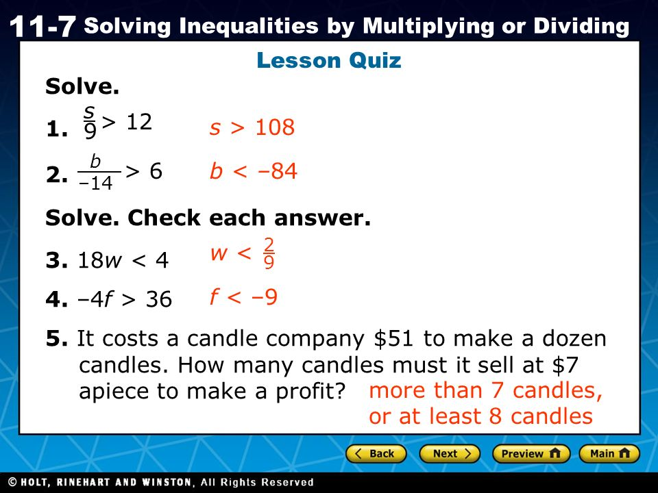 Holt CA Course 1 11-7 Solving Inequalities by Multiplying or Dividing Lesson Quiz Solve. 1. 2. Solve. Check each answer. 3. 18w < 4 4. –4f > 36 5. It