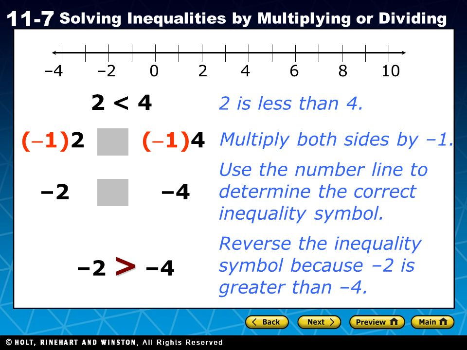 Holt CA Course 1 11-7 Solving Inequalities by Multiplying or Dividing 2 < 4 –4 (1)2 (1)4 > –2 > –4 –2 2 is less than 4. Multiply both sides by –1. Use