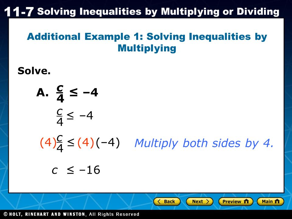 Holt CA Course 1 11-7 Solving Inequalities by Multiplying or Dividing Solve. Additional Example 1: Solving Inequalities by Multiplying c4c4 A. –4 c4c4