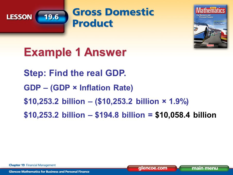 Step: Find the real GDP. GDP – (GDP × Inflation Rate) $10,253.2 billion – ($10,253.2 billion × 1.9%) $10,253.2 billion – $194.8 billion = $10,058.4 bi